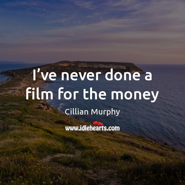 I've never done a film for the money Cillian Murphy Picture Quote