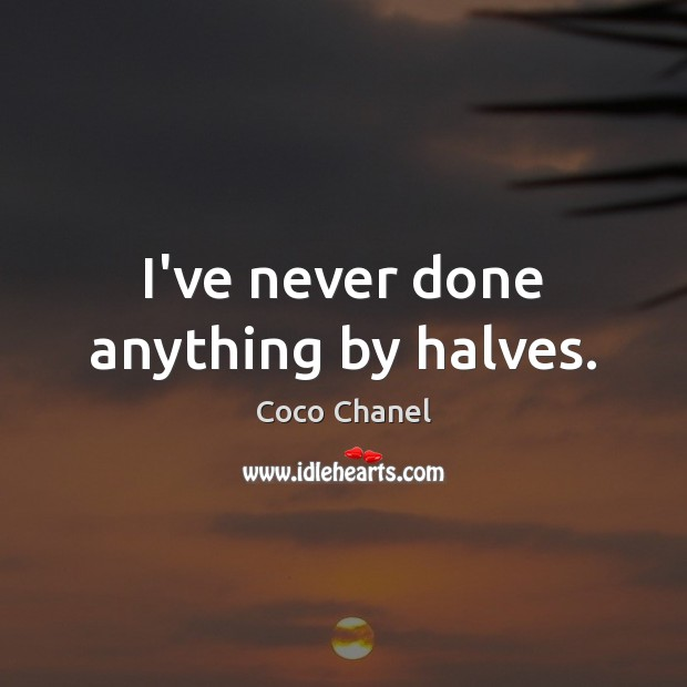I've never done anything by halves. Image