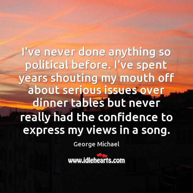 I've never done anything so political before. I've spent years shouting my George Michael Picture Quote