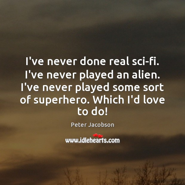 I've never done real sci-fi. I've never played an alien. I've never Peter Jacobson Picture Quote
