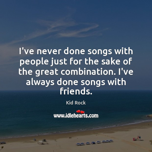 I've never done songs with people just for the sake of the Kid Rock Picture Quote