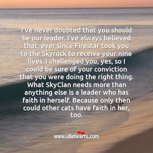 I've never doubted that you should be our leader. I've always believed Erin Hunter Picture Quote
