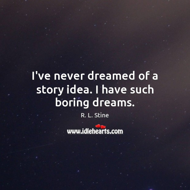 I've never dreamed of a story idea. I have such boring dreams. R. L. Stine Picture Quote