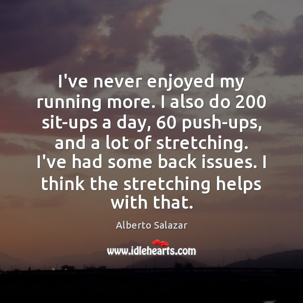 Image, I've never enjoyed my running more. I also do 200 sit-ups a day, 60