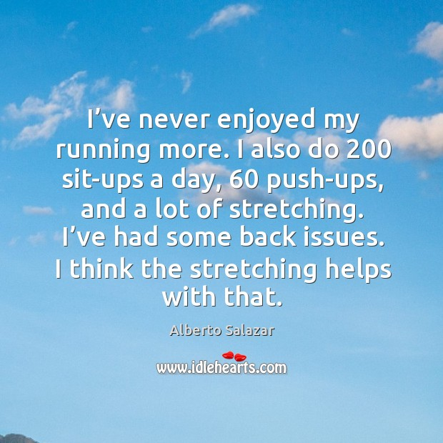 Image, I've never enjoyed my running more. I also do 200 sit-ups a day, 60 push-ups, and a lot of stretching.