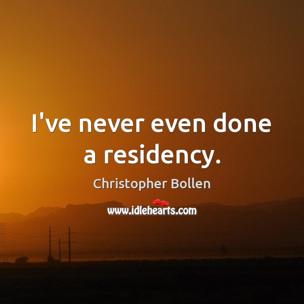 I've never even done a residency. Image