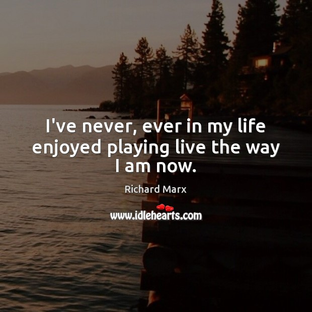 I've never, ever in my life enjoyed playing live the way I am now. Richard Marx Picture Quote