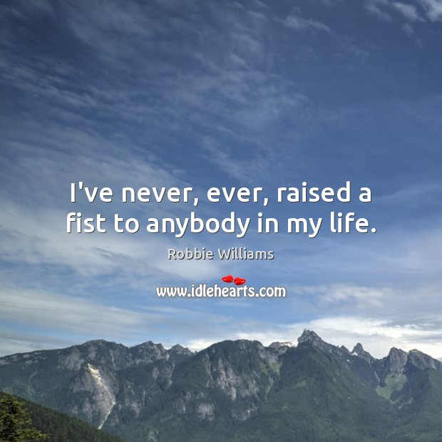 I've never, ever, raised a fist to anybody in my life. Robbie Williams Picture Quote