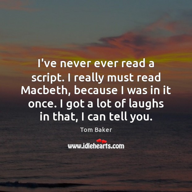I've never ever read a script. I really must read Macbeth, because Tom Baker Picture Quote