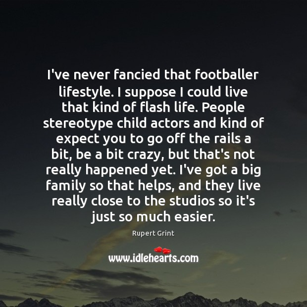 Image, I've never fancied that footballer lifestyle. I suppose I could live that