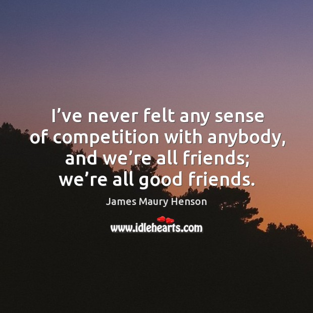 Image, I've never felt any sense of competition with anybody, and we're all friends; we're all good friends.