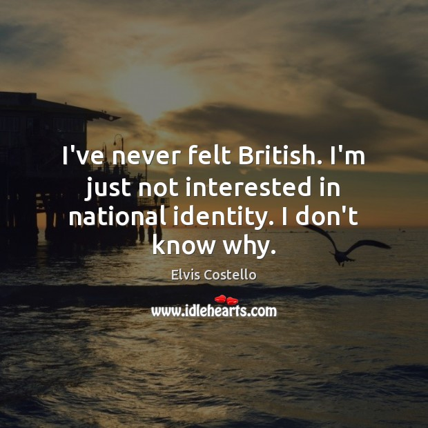 I've never felt British. I'm just not interested in national identity. I don't know why. Image
