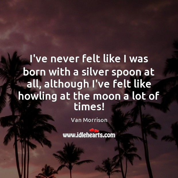 I've never felt like I was born with a silver spoon at Van Morrison Picture Quote