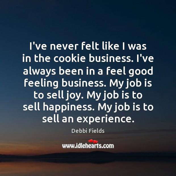 Image, I've never felt like I was in the cookie business. I've always