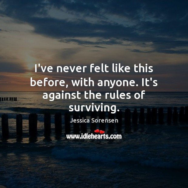 I've never felt like this before, with anyone. It's against the rules of surviving. Jessica Sorensen Picture Quote