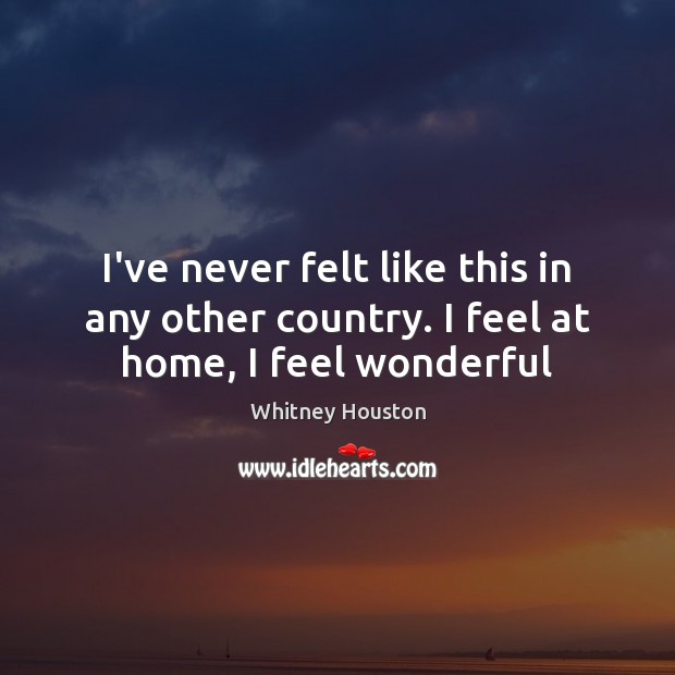 I've never felt like this in any other country. I feel at home, I feel wonderful Whitney Houston Picture Quote