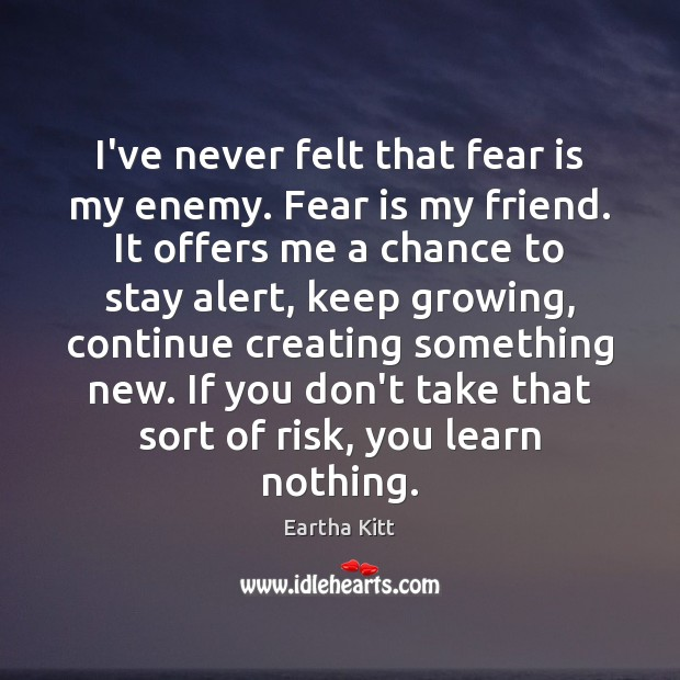 I've never felt that fear is my enemy. Fear is my friend. Image