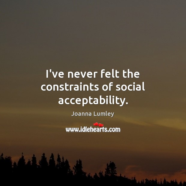 I've never felt the constraints of social acceptability. Joanna Lumley Picture Quote