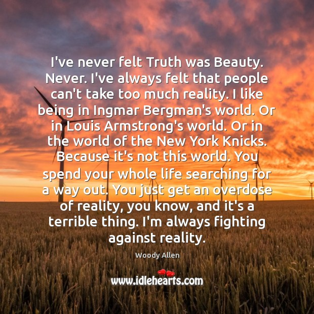 Image, I've never felt Truth was Beauty. Never. I've always felt that people