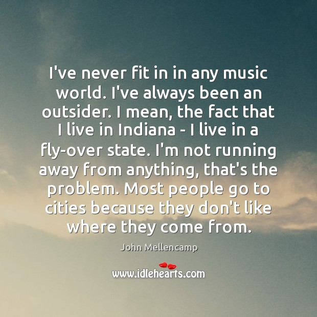 I've never fit in in any music world. I've always been an John Mellencamp Picture Quote