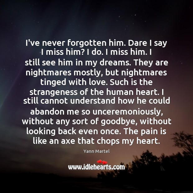 I've never forgotten him. Dare I say I miss him? I do. Yann Martel Picture Quote