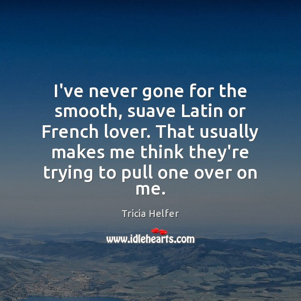 I've never gone for the smooth, suave Latin or French lover. That Tricia Helfer Picture Quote