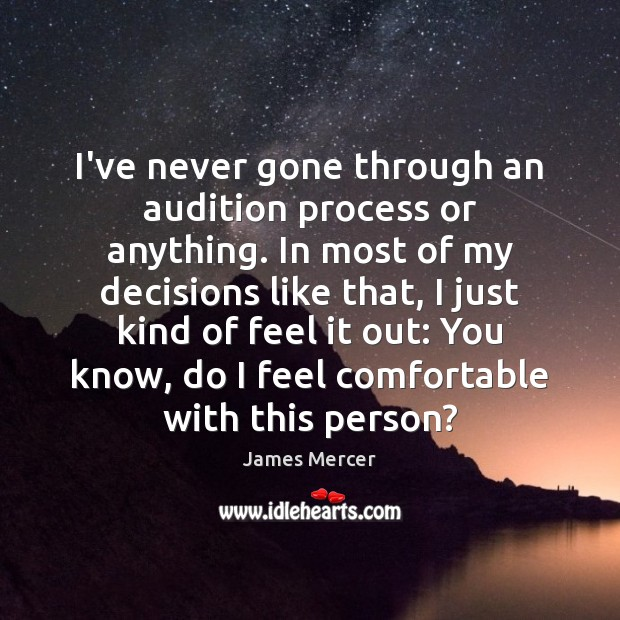 I've never gone through an audition process or anything. In most of James Mercer Picture Quote