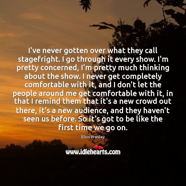 I've never gotten over what they call stagefright. I go through it Elvis Presley Picture Quote