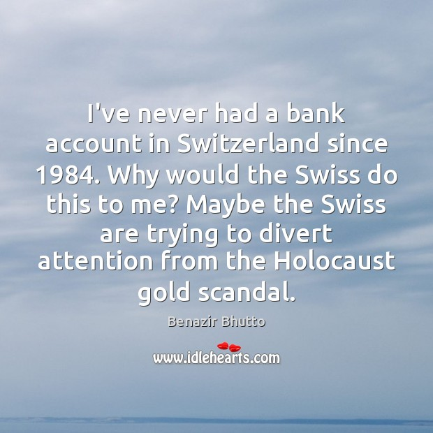 Image, I've never had a bank account in Switzerland since 1984. Why would the