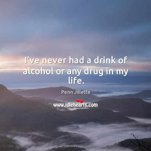 Image, I've never had a drink of alcohol or any drug in my life.