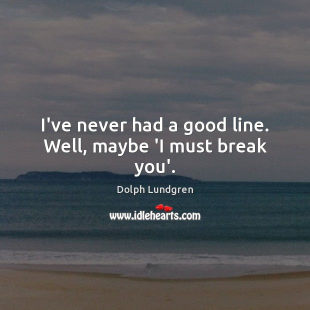 I've never had a good line. Well, maybe 'I must break you'. Dolph Lundgren Picture Quote