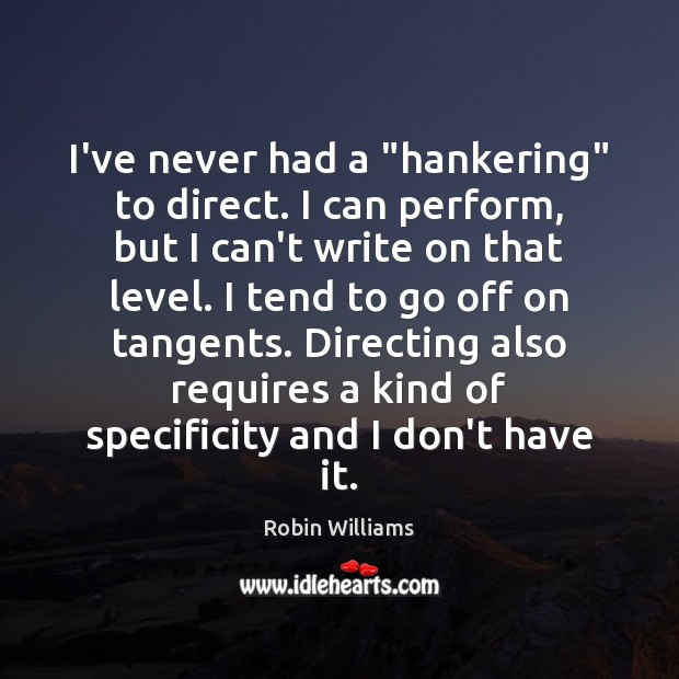 """I've never had a """"hankering"""" to direct. I can perform, but I Robin Williams Picture Quote"""