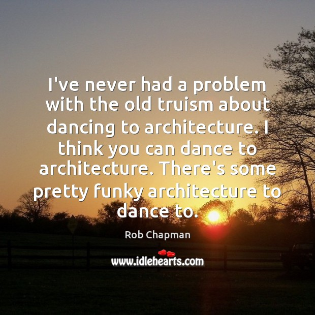Image, I've never had a problem with the old truism about dancing to