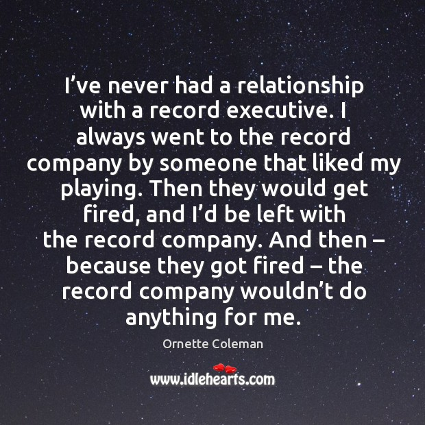 I've never had a relationship with a record executive. I always went to the record company Image