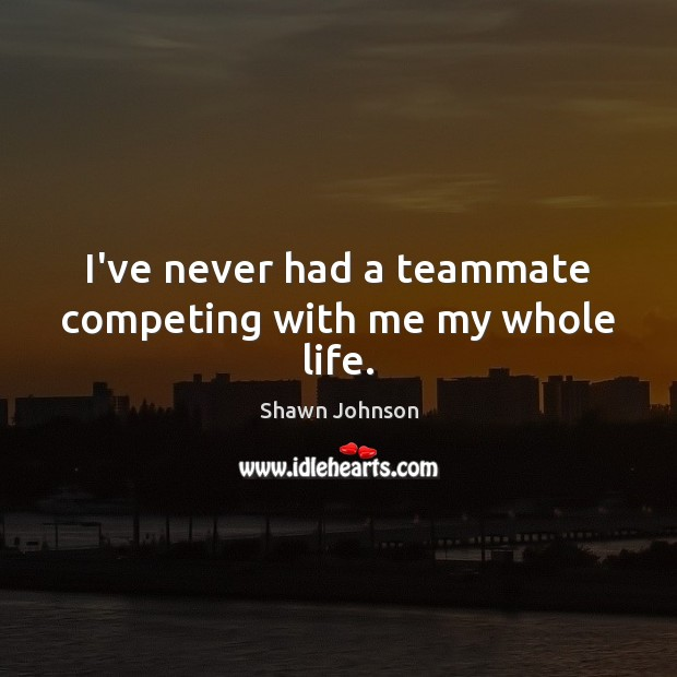 I've never had a teammate competing with me my whole life. Image