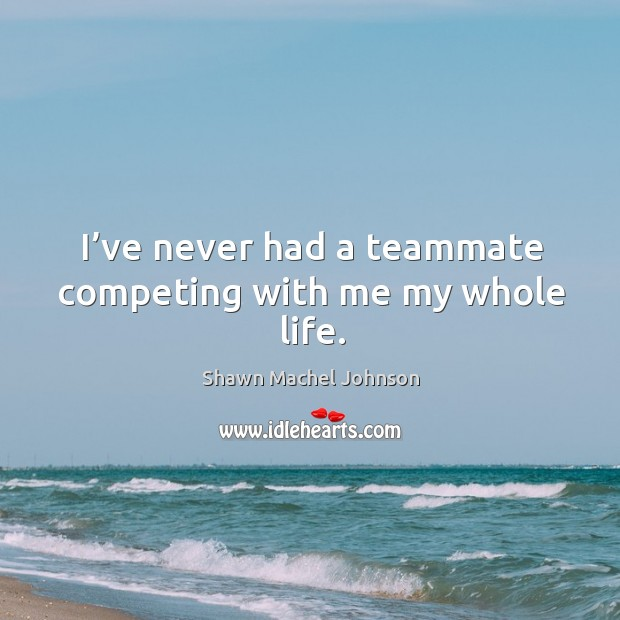 I've never had a teammate competing with me my whole life. Shawn Machel Johnson Picture Quote