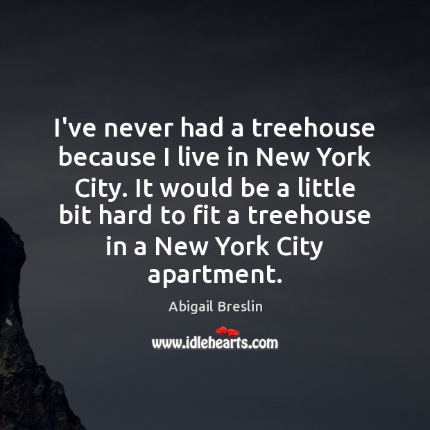 Image, I've never had a treehouse because I live in New York City.