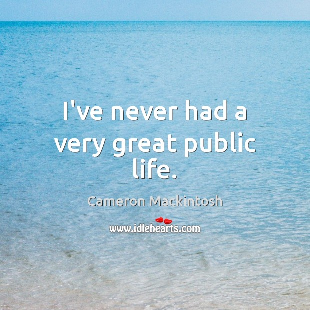 I've never had a very great public life. Cameron Mackintosh Picture Quote