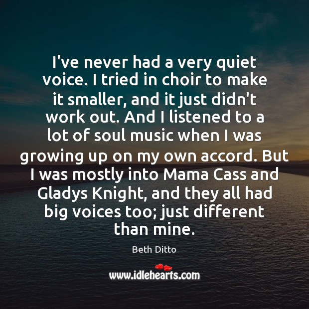I've never had a very quiet voice. I tried in choir to Beth Ditto Picture Quote