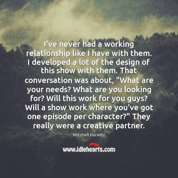 I've never had a working relationship like I have with them. I Mitchell Hurwitz Picture Quote
