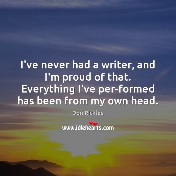 I've never had a writer, and I'm proud of that. Everything I've Image