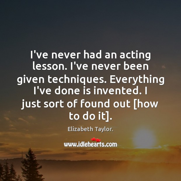 I've never had an acting lesson. I've never been given techniques. Everything Elizabeth Taylor. Picture Quote