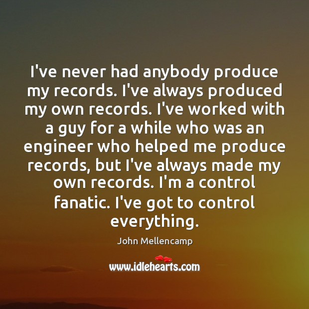 I've never had anybody produce my records. I've always produced my own John Mellencamp Picture Quote