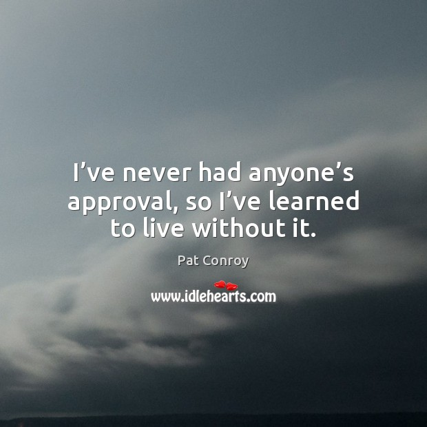 I've never had anyone's approval, so I've learned to live without it. Pat Conroy Picture Quote