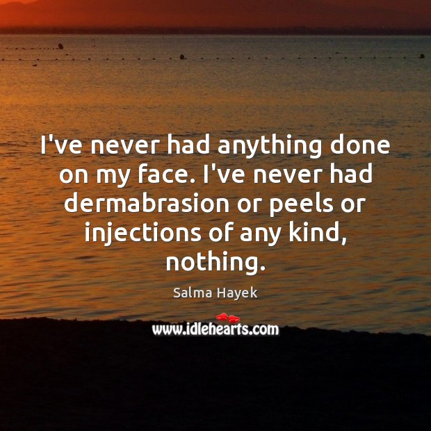 Image, I've never had anything done on my face. I've never had dermabrasion