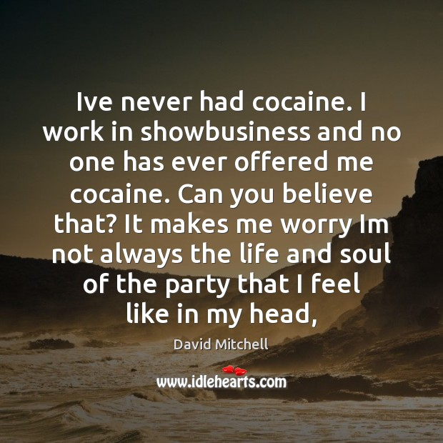 Ive never had cocaine. I work in showbusiness and no one has David Mitchell Picture Quote