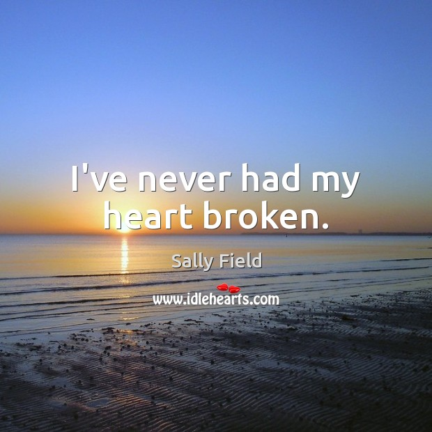 I've never had my heart broken. Sally Field Picture Quote