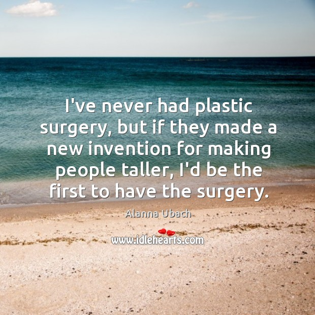 I've never had plastic surgery, but if they made a new invention Image