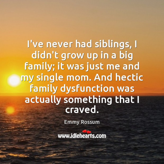 I've never had siblings, I didn't grow up in a big family; Emmy Rossum Picture Quote