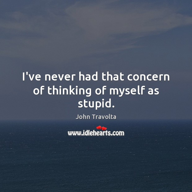 I've never had that concern of thinking of myself as stupid. Image